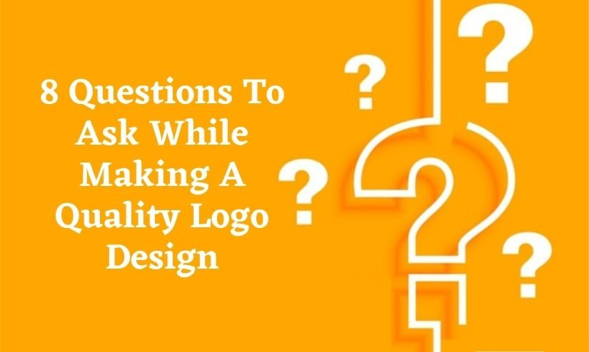8 Questions To Ask While Making A Quality Logo Design